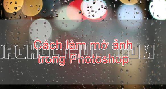 4 tuyệt chiêu làm mờ ảnh trong Photoshop siêu đơn giản