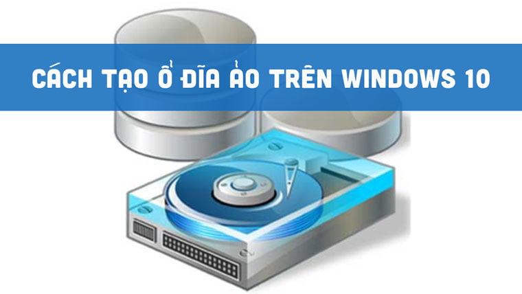 Cách tạo ổ đĩa ảo trên Windows 10
